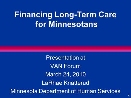 1 Financing Long-Term Care for Minnesotans Presentation at VAN Forum March 24, 2010 LaRhae Knatterud Minnesota Department of Human Services.