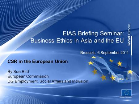 EIAS Briefing Seminar: Business Ethics in Asia and the EU CSR in the European Union By Sue Bird European Commission DG Employment, Social Affairs and Inclusion.