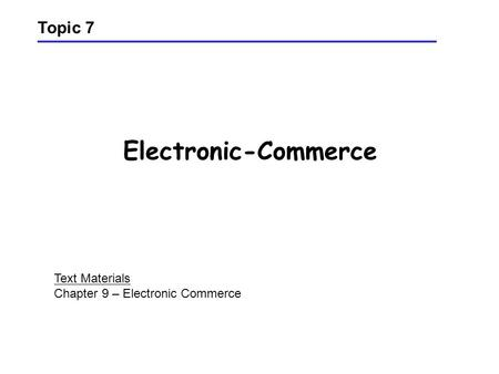 Electronic-Commerce Topic 7 Text Materials Chapter 9 – Electronic Commerce.