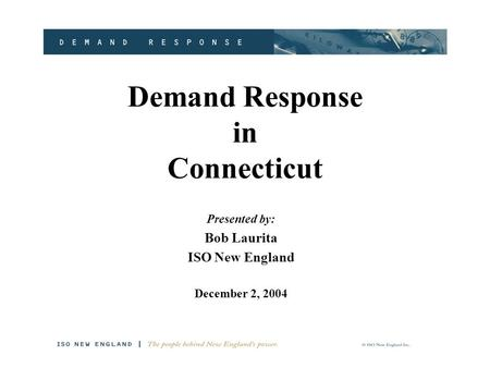 Demand Response in Connecticut Presented by: Bob Laurita ISO New England December 2, 2004.