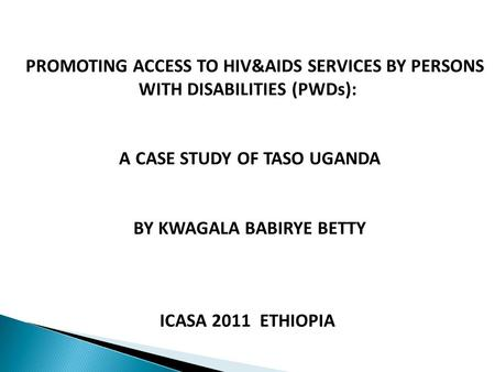 PROMOTING ACCESS TO HIV&AIDS SERVICES BY PERSONS WITH DISABILITIES (PWDs): A CASE STUDY OF TASO UGANDA BY KWAGALA BABIRYE BETTY ICASA 2011 ETHIOPIA.