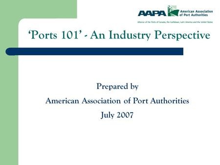 'Ports 101' - An Industry Perspective Prepared by American Association of Port Authorities July 2007.