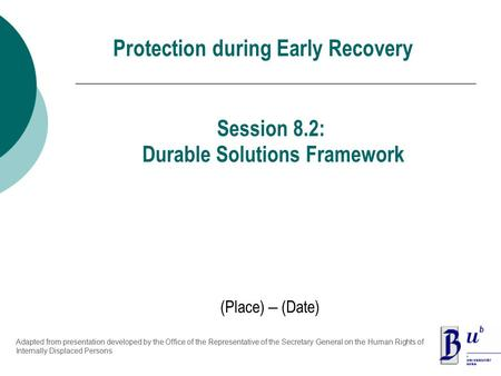Protection during Early Recovery (Place) – (Date) Session 8.2: Durable Solutions Framework Adapted from presentation developed by the Office of the Representative.