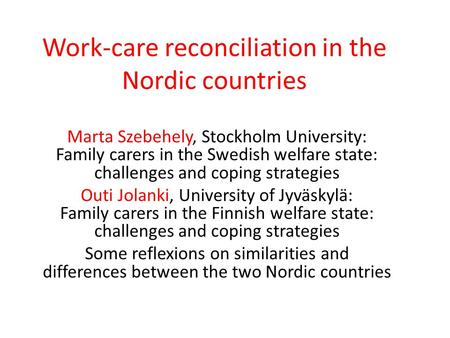 Work-care reconciliation in the Nordic countries Marta Szebehely, Stockholm University: Family carers in the Swedish welfare state: challenges and coping.