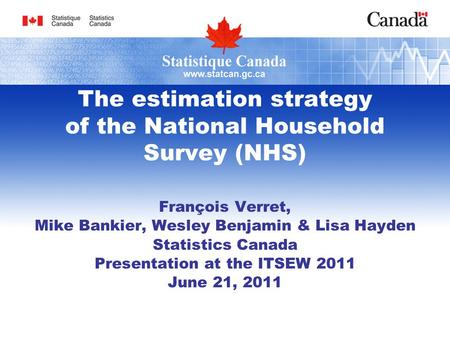 The estimation strategy of the National Household Survey (NHS) François Verret, Mike Bankier, Wesley Benjamin & Lisa Hayden Statistics Canada Presentation.