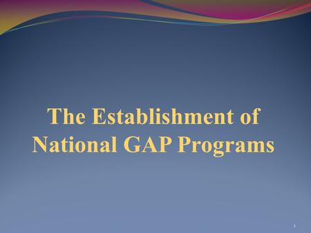 The Establishment of National GAP Programs 1. 2 Purpose of the Module To present an overview of developments with the implementation of national GAP programs.
