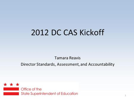 1 2012 DC CAS Kickoff Tamara Reavis Director Standards, Assessment, and Accountability.