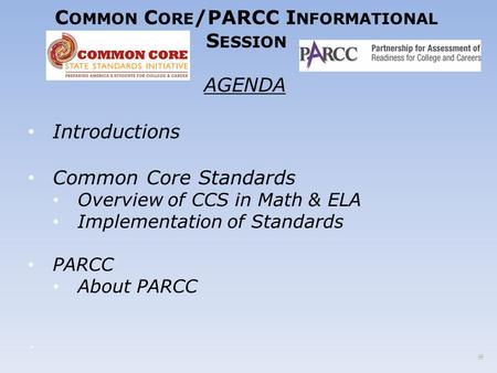 C OMMON C ORE /PARCC I NFORMATIONAL S ESSION AGENDA Introductions Common Core Standards Overview of CCS in Math & ELA Implementation of Standards PARCC.