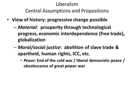 Liberalism Central Assumptions and Propositions View of history: progressive change possible – Material: prosperity through technological progress, economic.