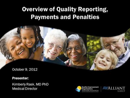 Overview of Quality Reporting, Payments and Penalties October 9, 2012 Presenter: Kimberly Rask, MD PhD Medical Director.