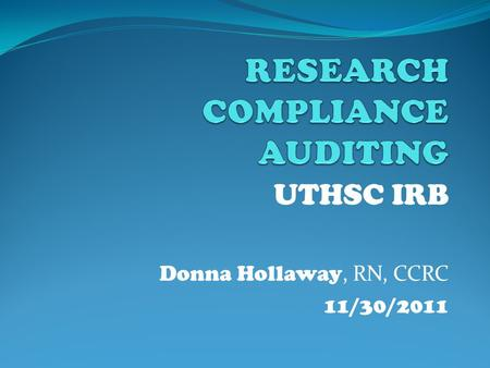 UTHSC IRB Donna Hollaway, RN, CCRC 11/30/2011 Authority to Audit 45 CFR 46.109(e) An IRB shall conduct continuing review of research covered by this.