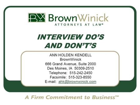 INTERVIEW DO'S AND DON'T'S ANN HOLDEN KENDELL BrownWinick 666 Grand Avenue, Suite 2000 Des Moines, IA 50309-2510 Telephone: 515-242-2450 Facsimile: 515-323-8550.