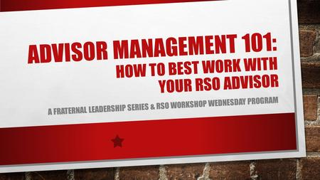 ADVISOR MANAGEMENT 101: HOW TO BEST WORK WITH YOUR RSO ADVISOR A FRATERNAL LEADERSHIP SERIES & RSO WORKSHOP WEDNESDAY PROGRAM.