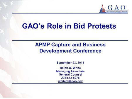 GAO's Role in Bid Protests September 23, 2014 Ralph O. White Managing Associate General Counsel 202-512-8278 APMP Capture and Business.