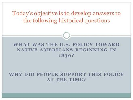 WHAT WAS THE U.S. POLICY TOWARD NATIVE AMERICANS BEGINNING IN 1830? WHY DID PEOPLE SUPPORT THIS POLICY AT THE TIME? Today's objective is to develop answers.
