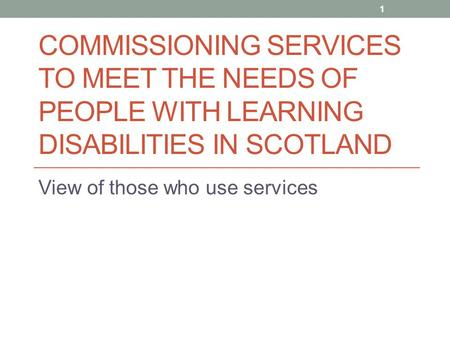 COMMISSIONING SERVICES TO MEET THE NEEDS OF PEOPLE WITH LEARNING DISABILITIES IN SCOTLAND View of those who use services 1.