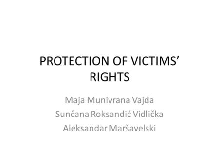 PROTECTION OF VICTIMS' RIGHTS Maja Munivrana Vajda Sunčana Roksandić Vidlička Aleksandar Maršavelski.