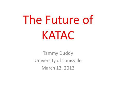 The Future of KATAC Tammy Duddy University of Louisville March 13, 2013.