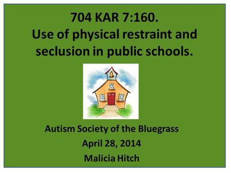 704 KAR 7:160. Use of physical restraint and seclusion in public schools. Autism Society of the Bluegrass April 28, 2014 Malicia Hitch.