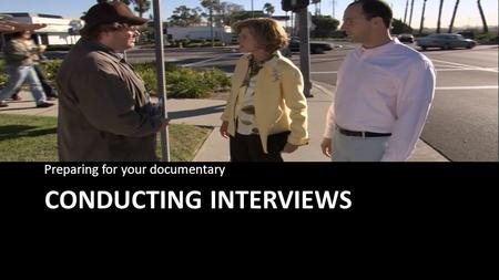 CONDUCTING INTERVIEWS Preparing for your documentary.