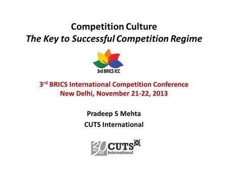 Competition Culture The Key to Successful Competition Regime 3 rd BRICS International Competition Conference New Delhi, November 21-22, 2013 Pradeep S.