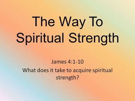 The Way To Spiritual Strength James 4:1-10 What does it take to acquire spiritual strength?