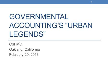"GOVERNMENTAL ACCOUNTING'S ""URBAN LEGENDS"" CSFMO Oakland, California February 20, 2013 1."