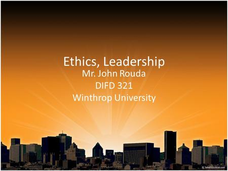 Ethics, Leadership Mr. John Rouda DIFD 321 Winthrop University.