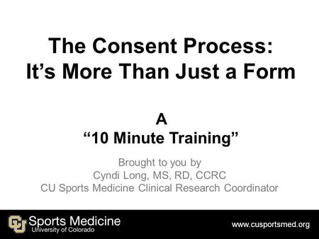 "Www.cusportsmed.org The Consent Process: It's More Than Just a Form A ""10 Minute Training"" Brought to you by Cyndi Long, MS, RD, CCRC CU Sports Medicine."