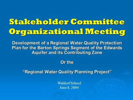 Stakeholder Committee Organizational Meeting Waldorf School June 8, 2004 Development of a Regional Water Quality Protection Plan for the Barton Springs.