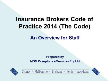 Insurance Brokers Code of Practice 2014 (The Code) An Overview for Staff Prepared by MSM Compliance Services Pty Ltd.