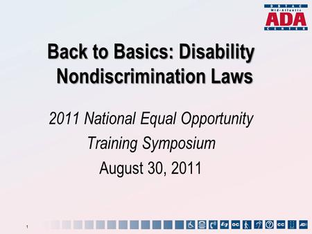 Back to Basics: Disability Nondiscrimination Laws 2011 National Equal Opportunity Training Symposium August 30, 2011 1.