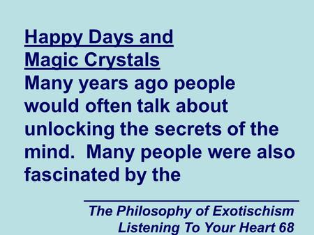 The Philosophy of Exotischism Listening To Your Heart 68 Happy Days and Magic Crystals Many years ago people would often talk about unlocking the secrets.