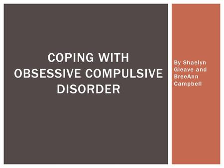 By Shaelyn Gleave and BreeAnn Campbell COPING WITH OBSESSIVE COMPULSIVE DISORDER.