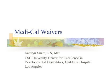 Medi-Cal Waivers Kathryn Smith, RN, MN USC University Center for Excellence in Developmental Disabilities, Childrens Hospital Los Angeles.