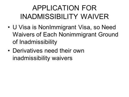 APPLICATION FOR INADMISSIBILITY WAIVER U Visa is NonImmigrant Visa, so Need Waivers of Each Nonimmigrant Ground of Inadmissibility Derivatives need their.