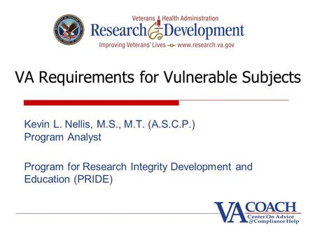VA Requirements for Vulnerable Subjects Kevin L. Nellis, M.S., M.T. (A.S.C.P.) Program Analyst Program for Research Integrity Development and Education.