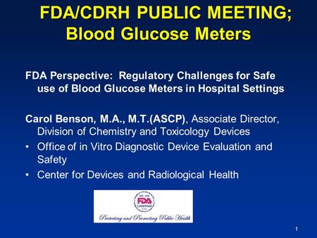 1 FDA/CDRH PUBLIC MEETING; Blood Glucose Meters FDA/CDRH PUBLIC MEETING; Blood Glucose Meters FDA Perspective: Regulatory Challenges for Safe use of Blood.