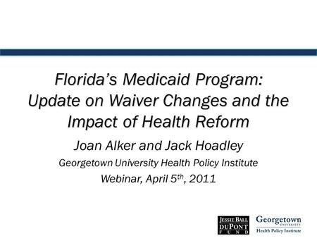Florida's Medicaid Program: Update on Waiver Changes and the Impact of Health Reform Joan Alker and Jack Hoadley Georgetown University Health Policy Institute.