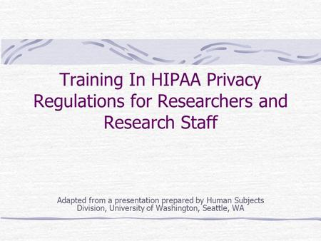 Training In HIPAA Privacy Regulations for Researchers and Research Staff Adapted from a presentation prepared by Human Subjects Division, University of.