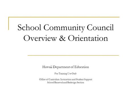 School Community Council Overview & Orientation Hawaii Department of Education For Training Use Only Office of Curriculum Instruction and Student Support.