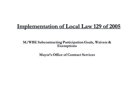 Implementation of Local Law 129 of 2005 M/WBE Subcontracting Participation Goals, Waivers & Exemptions Mayor's Office of Contract Services.