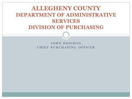 JOHN DEIGHAN CHIEF PURCHASING OFFICER ALLEGHENY COUNTY DEPARTMENT OF ADMINISTRATIVE SERVICES DIVISION OF PURCHASING.