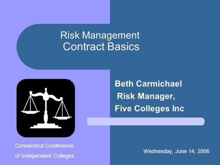 Risk Management Contract Basics Beth Carmichael Risk Manager, Five Colleges Inc Wednesday, June 14, 2006. Connecticut Conference of Independent Colleges.