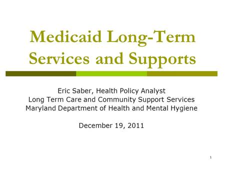 1 Medicaid Long-Term Services and Supports Eric Saber, Health Policy Analyst Long Term Care and Community Support Services Maryland Department of Health.