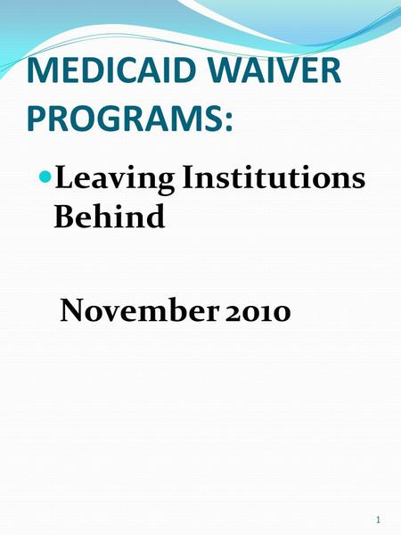MEDICAID WAIVER PROGRAMS: Leaving Institutions Behind November 2010 1.