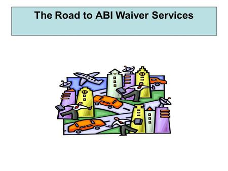 The Road to ABI Waiver Services. People are referred to the BISB through the website, BIAK, providers, TBI Trust Fund, hospital social workers, discharge.