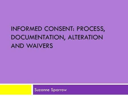 INFORMED CONSENT: PROCESS, DOCUMENTATION, ALTERATION AND WAIVERS Suzanne Sparrow.