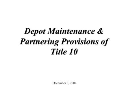 Depot Maintenance & Partnering Provisions of Title 10 December 3, 2004.