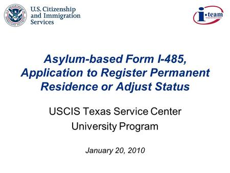 January 20, 2010 Asylum-based Form I-485, Application to Register Permanent Residence or Adjust Status USCIS Texas Service Center University Program.